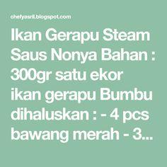 Ikan Gerapu Steam Saus Nonya Bahan : 300gr satu ekor ikan gerapu Bumbu dihaluskan : - 4 pcs bawang merah - 3 siung bawang ...