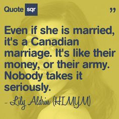 Even if she is married, it's a Canadian marriage. It's like their money, or their army. Nobody takes it seriously. - Lily Aldrin (HIMYM) #quotesqr #quotes #funnyquotes