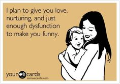 I plan to give you love and nurturing, and just enough dysfunction to make you funny. lmao!