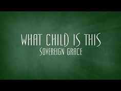 What Child Is This - Sovereign Grace - YouTube
