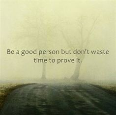 Be a good person but don't waste time to prove it   Anonymous ART of Revolution