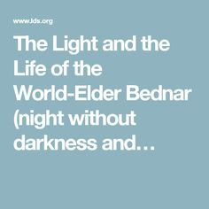 And the life of the world elder bednar night without darkness and