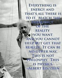 Everything is energy and that's all there is to it. Match the frequency of the reality you want and you cannot help but get that reality. This is not philosophy. This is physics. - Albert Einstein on Quantum Physics Inspiring Quotes, Great Quotes, Quotes To Live By, Me Quotes, Famous Quotes, Gandhi Quotes, People Quotes, Lyric Quotes, Motivational Quotes