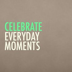 Celebrate everyday moments #quotes