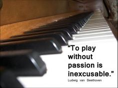 """""""To play without passion is inexcusable."""" Beethoven quote"""