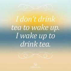 I don't drink tea to wake up. I wake up to drink tea. I don't drink tea to wake up. I wake up to drink tea.