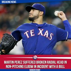 BREAKING NEWS: Rangers starting pitcher Martin Perez has suffered a broken radial head in his non-pitching elbow in an incident with a bull on his Ranch in Venezuela. Apparently Perez was in the Bulls holding Pen. The Bull made a move that startled Perez and then he fell on his elbow resulting into an injury. He had surgery on Monday and is expected to be out until May 1st. In other news the Rangers have signed Eric Goeddel and Austin Bibens-dirkx to minor league deals. Welcome back…