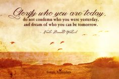 Glorify who you are today, do not condemn who you were yesterday, and dream of who you can be tomorrow. ~Neale Donald Walsch  #today #yesterday #acceptance #tomorrow  @Simple Reminders