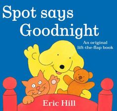 Hill,  Eric.  Spot  Says  Goodnight.  Putnam,  2008.  (978-­‐0399251948)  Spot's  only  full-­‐length  lift-­‐the-­‐flap  bedtime  story  book  is  perfect  for  easing  toddlers  off  to  sweet  dreams.