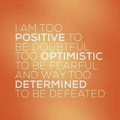 I'm too positive to be doubtful...Too optimistic to be fearful...And way too determined to be defeated.