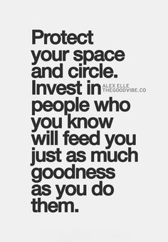 Invest in people who will feed you just as much goodness as you do them.