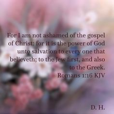 "Romans 1:16 KJV ~ "" For I am not ashamed of the gospel of Christ: for it is the power of God unto salvation to every one that believeth; to the Jew first, and also to the Greek."""