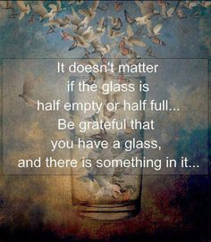 It doesn't matter if the glass is half empty or half full...