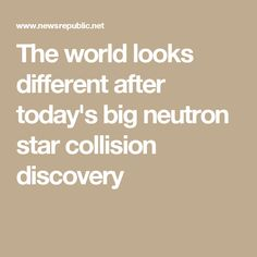 The world looks different after today's big neutron star collision discovery