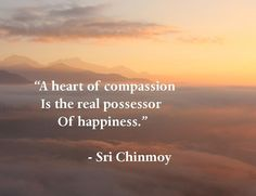 """""""A heart of compassion Is the real possessor   Of happiness.""""  - Sri Chinmoy"""