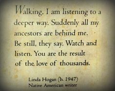 """""""Walking, I am listening to a deeper way. Suddenly all my ancestors are behind me. Be still, they say. Watch and listen. You are the result of the love of thousands."""""""