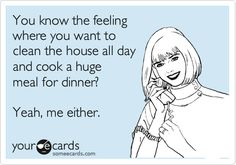 Funny Friendship Ecard: You know the feeling where you want to clean the house all day and cook a huge meal?? Yeah, me either.