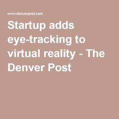 Startup adds eye-tracking to virtual reality - The Denver Post