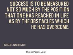 Success is to be measured not so much by the position that one has reached in life as by the obstacles which he has overcome - Quote Booker T. Washington