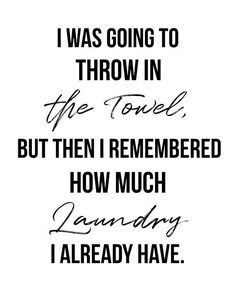 Printable Wall Art, I Was Going to Throw in the Towel but Then I Remembered How Much Laundry I Already Have, Funny Quote, Black&White, Laundry Quotes Funny, Funny Quotes, House Quotes, Life Quotes, New Quotes, Inspirational Quotes, Dont Lose Yourself, Throw In The Towel, When You Love