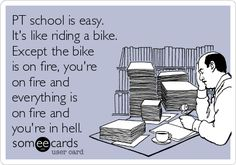PT school is easy. It's like riding a bike. Except the bike is on fire, you're on fire and everything is on fire and you're in hell.