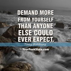Demand more from yourself than anyone else could ever expect. -Tony Robbins