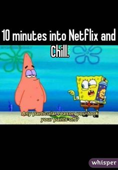 """""""10 minutes into Netflix and Chill."""""""