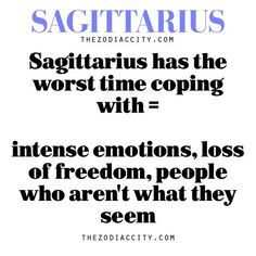 Sagittarius has the worst time coping with = intense emotions, loss of freedom and people who aren't what they seem