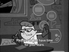 Please, I do not have time for your tears.