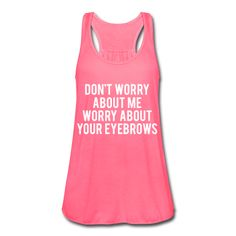 Don't Worry About Me Worry About Your Eyesbrows, Women's Flowy Tank Top