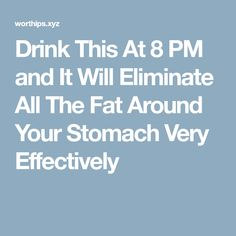 Drink This At 8 PM and It Will Eliminate All The Fat Around Your Stomach Very Effectively