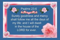 Psalms 23:6 Surely goodness and mercy shall follow me all the days of my life: and I will dwell in the house of Yahuah forever ♡