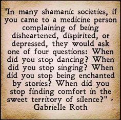 In many shamanic societies, if you came to a medicine person... they would ask.. when did you stop dancing, singing, being enchanted.... (Ganrielle Roth)
