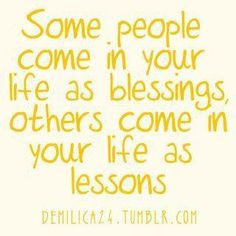 Some people come in your life as blessings, others come in your life as lessons