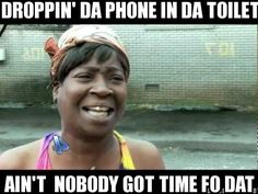 Dropping the phone in the toilet? Ain't Nobody Got Time For That
