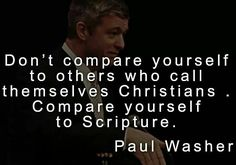 """Don't compare yourself to others who call themselves Christians.  Compare yourself to Scripture"" - Paul Washer"