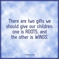 There are two things we should give our children; one is ROOTS, and the other is WINGS. - Hodding Carter #quote
