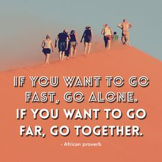 """If you want to go fast, go alone. If you want to go far, go together"" - African proverb"
