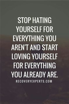 Even better, love yourself for all that you can be. Then go be it.