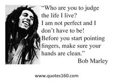 Being Yourself, Bob Marley, Living Life. Who are you to judge the life I live? i am not perfect and I don't have to be! Before you start pointing fingers, make sure your hands are clean. - Bob Mar > Life Quotes with Pictures. Life Quotes Love, Great Quotes, Quotes To Live By, Funny Quotes, Inspirational Quotes, Awesome Quotes, Quotes Quotes, Music Quotes, People Quotes