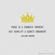 """""""Pride is a sinner's torment, but humility a saint's ornament."""" (William Secker)"""