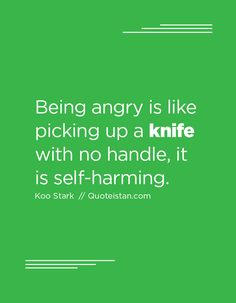 Being angry is like picking up a knife with no handle, it is self-harming.
