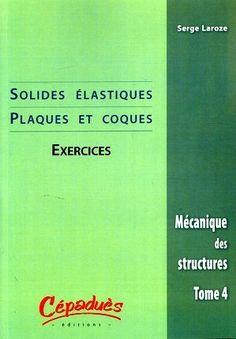 Mécanique des structures. Tome 4, Solides élastiques, plaques et coques [Texte imprimé] : exercices / J.-J. Barrau, Serge Laroze - Sce : Eyrolles http://www.eyrolles.com/Sciences/Livre/mecanique-des-structures-tome-4-9782854287110