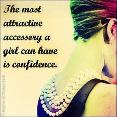 Confidence-HAVE IT TO THE FULLEST....NOT BRAGGING OR BOASTING, BUT BELIEVING THAT YOU CAN....