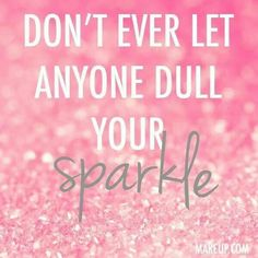 Don't ever let anyone dull your sparkle