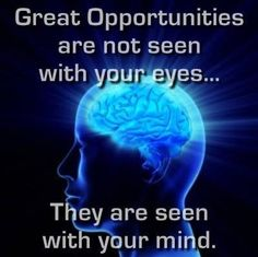 Great opportunities are not seen with your eyes. They are seen with your mind.
