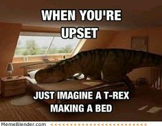 when you're upset just imagine a t-rex making bed