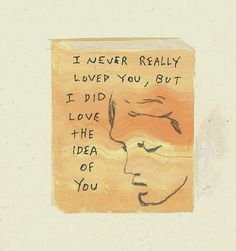 """""""I never really Loved you, but I did love the idea of you"""". Hmmmmm?"""