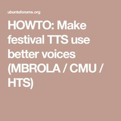 HOWTO: Make festival TTS use better voices (MBROLA / CMU / HTS)