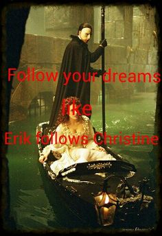 Follow your dreams like Erik follows Christine.